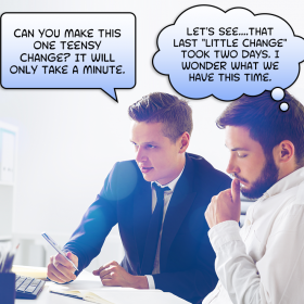"""Client asking """"Can you makt this one teensy change? It will only take a minute."""" And developer thinking """"Lets see... That last 'little change' took 2 days. I wonder what we have this time?"""""""